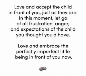 They're made the way they're meant to be. ❤️  (via Instagram.com/ScaryMommy): Love and accept the child  in front of you, just as they are.  In this moment, let go  of all frustration, anger,  and expectations of the child  you thought you'd have.  Love and embrace the  perfectly imperfect little  being in front of you now.  Scary  тотто They're made the way they're meant to be. ❤️  (via Instagram.com/ScaryMommy)