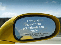Its really close: Love and  support from  your friends and  family  OBJECTS IN MIRROR ARE CLOSER  THAN THEY APPEAR Its really close