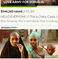 Memes, 🤖, and Personal: LOVE ARMY FOR SOMALIA  $546,263 raised of $1.0M  HELLO EVERYONE This is Chaka, Casey,  Ben, Amanda, this is everybody that is making  movement This movement started with a cra  @chakabars a In just 9 hours, over half a million! Such a blessing to be able to spread love, shall I come back on live? Tag 500 people who could support this, like this picture and comment a compliment to the person above ☺️. I will come back on live with @jeromejarre lovearmyforsomalia link in my bio to donate 💪🏿💪