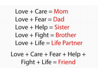 Dad, Life, and Love: Love + Care Mom  Love Fear Dad  Love + Help = Sister  Love + Fight Brother  Love Life Life Partner  Love + Care + Fear + Help +  Fight Life Friend