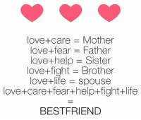 Love: love care Mother  love- fear -Father  love-help Sister  love+fight Brother  love+life Spouse  love+ care+fear+help +fight+life  BEST FRIEND