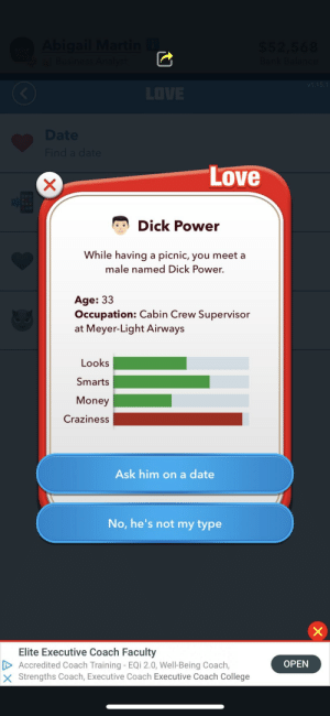 The power of Dick: Love  Dick Power  While having a picnic, you meet a  male named Dick Power.  Age: 33  Occupation: Cabin Crew Supervisor  at Meyer-Light Airways  Looks  Smarts  Money  Craziness  Ask him on a date  No, he's not my type  Elite Executive Coach Faculty  Accredited Coach Training - EQi 2.0, Well-Being Coach,  X Strengths Coach, Executive Coach Executive Coach College  OPEN The power of Dick