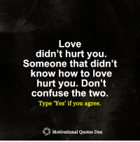 "Memes, 🤖, and Love Hurts: Love  didn't hurt you.  Someone that didn't  know how to love  hurt you. Don't  confuse the two.  Type ""Yes"" if you agree.  Motivational Quotes Den <3"
