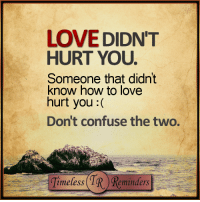 Confused, Memes, and 🤖: LOVE DIDN'T  HURT YOU.  Someone that didn't  know how to love  hurt you  Don't confuse the two.  Timeless TR minders <3 Love didn't hurt you...  #TimelessReminders