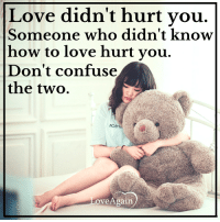Confused, Memes, and 🤖: Love didn't hurt you  Someone who didn't know  how to love hurt you.  Don't confuse  the two.  MOegi  ove Again Do you agree? ~ loveagain.com/fb