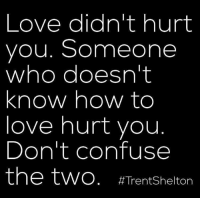 Love, Memes, and How To: Love didn't hurt  you. Someone  who doesn't  know how to  love hurt you  Don't confuse  the two. Straight up.