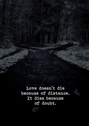 It Dies: Love doesn't die  because of distance.  It dies because  of doubt.