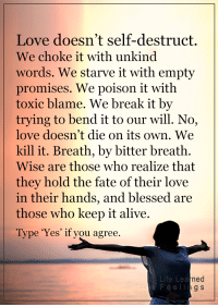 Alive, Memes, and Fate: Love doesn't self-destruct.  We choke it with unkind  words. We starve it with empty  promises. We poison it with  toxic blame. We break it by  trying to bend it to our will. No,  love doesn't die on its own. We  kill it. Breath, by bitter breath.  Wise are those who realize that  they hold the fate of their love  in their hands, and  blessed are  those who keep it alive.  Type 'Yes' if you agree.  Life Lea  ned  g S <3