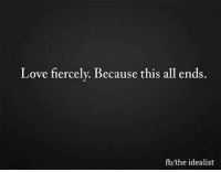 Love, Memes, and 🤖: Love fiercely. Because this all ends.  fb/the idealist