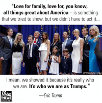"America, Eric Trump, and Family: ""Love for family, love for, you know,  all things great about America - is something  that we tried to show, but we didn't have to act it...  AP Photo/Richard Drew)  l mean, we showed it because it's really who  we are. It's who we are as Trumps.""  Eric Trump  FOX  NEWS  chan nel While speaking at CPAC on Thursday, EricTrump talked about his family working together to help his father, DonaldTrump, win the presidency."