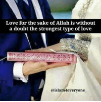 "Jealous, Memes, and Muslim: Love for the sake of Allah is without  a doubt the strongest type of love  @islam everyone Love for the sake of Allah is without a doubt the strongest type of love. This is due to the fact that love itself can only exist, as long as the reason to love exists. For example, a man in love with the beauty of his wife will only love her as long as her beauty exists. If she loses her beauty due to old age or any other reason, his love for her diminishes. Whereas love for the sake of Allah, can never diminish as Allah himself is the ever-existing, the ever-living. Now the question arises, why should I love for the sake of Allah? What's wrong with just loving? Well there are numerous narrations of the prophet (peace be upon him) and verses in the Quran which speak about the virtues of those who love each other for the sake of Allah. Hadith 1 [quotes]Anas reported that the Prophet (peace be upon him) ""Anyone who possesses three attributes will experience the sweetness of belief: that he loves Allah and His Messenger more than anything else; that he loves someone for the sake of Allah alone; and that he hates the idea of reverting to disbelief as much as he would hate being thrown into a fire."" [Agreed upon][-quotes] Hadith 2 [quotes]Mu'adh said, ""I heard the Messenger of Allah, May Allah bless him and grant him peace, say, 'Allah, the Mighty and Exalted, says, ""Those who love one another for My majesty will have minbars of lights. The Prophets and martyrs will envy them.""'"" [at-Tirmidhi][-quotes] After reading these two narrations of our holy prophet (peace be upon him) it shows that this type of love is held very high in our religion and even the prophets and martyrs will be jealous of it. Now that we know what the strongest type of love is and its virtue, how do we love for the sake of Allah? Loving for the sake of Allah means to love for someone what Allah loves, and hate for them all that Allah hates. This means to enjoin good and forbid them from evil. Making them the best Muslim they can be and securing your future in paradise with them. As Muslims, paradise is our ultimate abode and getting there is what we strive for. Let's start with loving for the sake of Allah because surely that is the ultimate form of love."