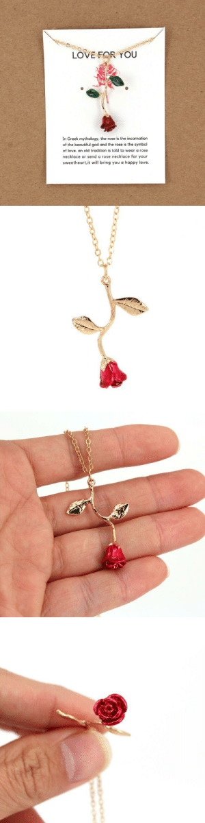 livelaughlovematters:  In Greek Mythology, the rose is the incarnation of the beautiful god and the rose is a symbol of love. Tradition is told that if you wear a rose it will bring you love and a happy relationship! This will make a beautiful gift for your Friends and Family! Perfect for valentines Day or any occasions!*USE CODE: LOVE=> YOU CAN GET YOUR ROSE NECKLACE HERE <=: LOVE FOR YOU  In Greek mythology, the rose is the incarnation  of the beautiful god and the rose is the symbol  of love. an old tradition is told to wear a rose  necklace or send a rose necklace for your  sweetheart, it will bring you a happy love. livelaughlovematters:  In Greek Mythology, the rose is the incarnation of the beautiful god and the rose is a symbol of love. Tradition is told that if you wear a rose it will bring you love and a happy relationship! This will make a beautiful gift for your Friends and Family! Perfect for valentines Day or any occasions!*USE CODE: LOVE=> YOU CAN GET YOUR ROSE NECKLACE HERE <=