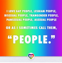 "A scandalous notion, I know. Nevertheless, it's true. We are all people. And we should have the same rights as everyone else. Our rights are human rights. LGBT LGBTUN rainbownation rainbow_nation_us queerhumor LoveIsLove LoveWins equality LGBTPride LGBTSupport Homosexual GayPride Lesbian Gay Bisexual Transgender Pansexual GenderEquality GenderFluid Questioning Asexual Androgyne Agender GenderQueer: LOVE GAY PEOPLE, LESBIAN PEOPLE  BISEXUAL PEOPLE, TRANGENDER PEOPLE  PANSEXUAL PEOPLE, ASEXUAL PEOPLE  OR AS I SOMETIMES CALL THEM  ""PEOPLE.""  LGBT  UNITED A scandalous notion, I know. Nevertheless, it's true. We are all people. And we should have the same rights as everyone else. Our rights are human rights. LGBT LGBTUN rainbownation rainbow_nation_us queerhumor LoveIsLove LoveWins equality LGBTPride LGBTSupport Homosexual GayPride Lesbian Gay Bisexual Transgender Pansexual GenderEquality GenderFluid Questioning Asexual Androgyne Agender GenderQueer"