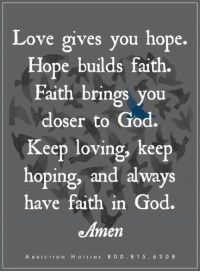 God, Love, and Help: Love gives you hope.  Hope builds faith.  Faith brings you  closer to God.  Keep loving, keep  hoping, and always  have faith in God.  e Amen  ADDICTION HOT LINE 8 0 O  8 1 5  6 3 0 8 Get Help Today! WingsofEncouragement.org  Addiction Hotline Please call 1.800.815.6308
