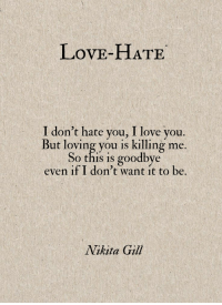 I Dont Hate You: LovE-HATE  I don't hate you, I love you.  But loving you is killing me.  So this is goodbye  even if I don't want it to be.  Nikita Gill