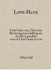 I Dont Hate You: LovE-HATE  I don't hate you, I love you.  But loving you is killing me.  So this is goodbye  even if I don't want it to be  Nikita Gill