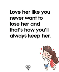 Love, Memes, and Never: Love her like you  never wanf fo  ose ner and  hafs how youll  always keep her.