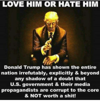 Shadow of a Doubt: LOVE HIM OR HATE HIM  Donald Trump has shown the entire  nation irrefutably, explicitly & beyond  any shadow of a doubt that  U.S. government & their media  propagandists are corrupt to the core  & NOT worth a shit!