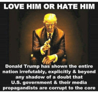 SO IMPORTANT: LOVE HIM OR HATE HIM  Donald Trump has shown the entire  nation irrefutably, explicitly & beyond  any shadow of a doubt that  U.S. government & their media  propagandists are corrupt to the core SO IMPORTANT