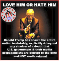 Can't argue with that!  Anna Ray aka Phoenix: LOVE HIM OR HATE HIM  MOAS'  AABE  Donald Trump has shown the entire  nation irrefutably, explicitly & beyond  any shadow of a doubt that  U.S. government & their media  propagandists are corrupt to the core  and NOT worth a damn! Can't argue with that!  Anna Ray aka Phoenix