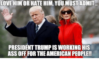 Ass, Love, and Memes: LOVE HIM OR HATE HIM, YOU MUSTADMIT.  PRESIDENT TRUMP IS WORKING HIS  ASS OFF FOR THE AMERICAN PEOPLE!!