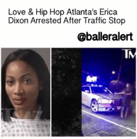 Driving, Love, and Memes: Love & Hip Hop Atlanta's Erica  Dixon Arrested After Traffic Stop  @balleralert Love & Hip Hop Atlanta's Erica Dixon Arrested After Traffic Stop -blogged by: @eleven8 ⠀⠀⠀⠀⠀⠀⠀⠀⠀ ⠀⠀⠀⠀⠀⠀⠀⠀⠀ EricaDixon had an awful run-in with law enforcement that resulted in her being arrested. ⠀⠀⠀⠀⠀⠀⠀⠀⠀ ⠀⠀⠀⠀⠀⠀⠀⠀⠀ The incident began when the LHHATL star was pulled over for speeding. Dixon reportedly told police officers that she had taken 3 shots of Grand Marnier but when asked to perform a field sobriety test, she refused. There was a verbal exchange and according to Dixon, she accepted her ticket, jumped in her car and began driving away. According to the police report, the officer ordered Dixon not to drive and advised she call a friend to pick her up. When she jumped in her car to drive away, they took it as her attempting to flee. ⠀⠀⠀⠀⠀⠀⠀⠀⠀ ⠀⠀⠀⠀⠀⠀⠀⠀⠀ The cop then jumps into his vehicle to confront her. Dixon was asked to step out of her vehicle and when she did not comply, the cop threatened to pull her out. Fortunately, it didn't get to the point where Erica had to be physically removed from her vehicle, but judging from the video, she was not happy about the situation. ⠀⠀⠀⠀⠀⠀⠀⠀⠀ ⠀⠀⠀⠀⠀⠀⠀⠀⠀ Erica was arrested for disorderly conduct and released shortly after being cited.
