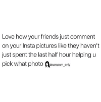 Bitch, Friends, and Funny: Love how your friends just comment  on your Insta pictures like they haven't  Just spent the last half hour helping u  pick what photoram_only thanks bitch
