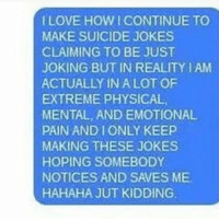 A coping mechanism for real shit: LOVE HOWICONTINUE TO  MAKE SUICIDE JOKES  CLAIMING TO BE JUST  JOKING BUT IN REALITY AM  ACTUALLY IN A LOTOF  EXTREME PHYSICAL,  MENTAL, AND EMOTIONAL  PAIN AND ONLY KEEP  MAKING THESE JOKES  HOPING SOMEBODY  NOTICES AND SAVES ME.  HAHAHA JUT KIDDING. A coping mechanism for real shit