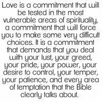 Memes, Patience, and Greed: Love is a commitment that uill  be tested in the most  vulnerable areas of spirituality,  a commitment that will force  you to make some very difficult  choices. It is a commitment  that demands that you deal  with your lust, your greed,  your pride, your power, your  desire to control, your temper,  your patience, and every area  of temptation that the Bible  clearly talks about. #Facts💯