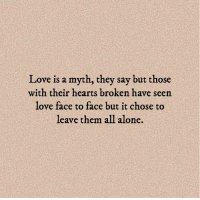 Being Alone, Love, and Hearts: Love is a myth, they say but those  with their hearts broken have seen  love face to face but it chose to  leave them all alone.