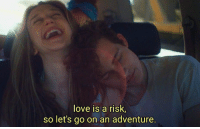 Love, Adventure, and Go On: love is a risk  so let's go on an adventure.