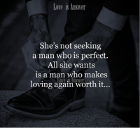 make love: Love is Answer  She's not seeking  a man who is perfect.  All she wants  is a man who makes  loving again worth it...