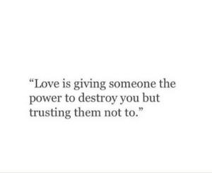 """Love, Power, and Them: """"Love is giving someone the  power to destroy you but  trusting them not to.""""  05"""