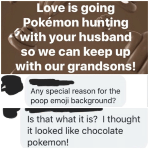 Emoji, Love, and Pokemon: Love is going  Pokémon hunting  with your husband  so we can keep up  with our grandsons!  Any special reason for the  poop emoji background?  Is that what it is? I thought  it looked like chocolate  pokemon! Oh, fudge!