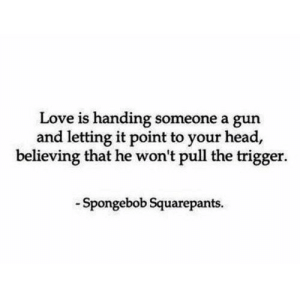 https://iglovequotes.net/: Love is handing someone a gun  and letting it point to your head,  believing that he won't pull the trigger.  Spongebob Squarepants https://iglovequotes.net/