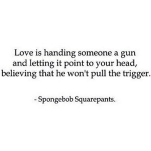 https://iglovequotes.net/: Love is handing someone a gun  and letting it point to your head,  believing that he won't pull the trigger.  -Spongebob Squarepants. https://iglovequotes.net/