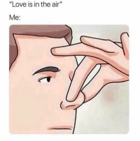 "Love, Memes, and Mood: ""Love is in the air""  Me: Forever mood."