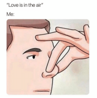 "Funny, Love, and Memes: ""Love is in the air""  Me: SarcasmOnly"