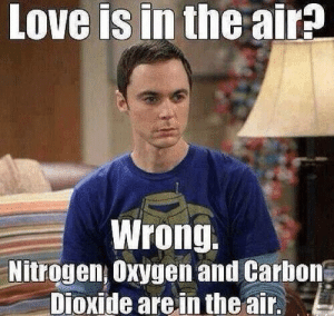 10 Anti-Valentine's Day Memes For People Who Are So Over Romance: Love is in the air?  Wrong.  Nitrogen, Oxygen and Carhone  Dioxide arein the air 10 Anti-Valentine's Day Memes For People Who Are So Over Romance