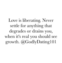 degradation: Love is liberating. Never  settle for anything that  degrades or drains you  when it's real you should see  growth. Ca Godly Dating 101