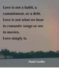 ~P: Love is not a habit, a  commitment, or a debt.  Love is not what we hear  in romantic songs or see  in movies.  Love simply is.  Paulo Coelho ~P