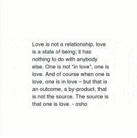 "Love, Osho, and Source: Love is not a relationship, love  is a state of being, it has  nothing to do with anybody  else. One is not ""in love"", one is  love. And of course when one is  love, one is in love - but that is  an outcome, a by-product, that  is not the source. The source is  that one is love. - osho"