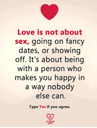 Love, Memes, and Sex: Love is not about  sex, going on fancy  dates, or showing  off. It's about being  with a person who  makes you happy in  a way nobody  else can  Type Yes if you agree.  RO  RELATIONSHIP  QUOTES