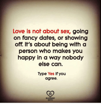 Love, Memes, and Sex: Love is not about sex, going  on fancy dates, or showing  off. It's about being with a  person who makes you  happy in a way nobody  else can.  Type Yes if you  agree.  RO  RELATIONSHIP  QUOTES