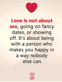 Love, Memes, and Sex: Love is not about  sex, going on fancy  dates, or showing  off. It's about being  with a person who  makes you happy in  a way nobody  else can  RO  RELATIONSHIP  QUOTES