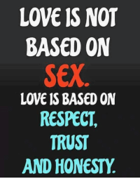 Love: LOVE IS NOT  BASED ON  SEX  LOVE IS BASED ON  RESPECT  TRUST  AND HONESTY