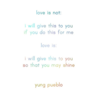 Love, May, and Will: love is not:  i will give this to you  if you do this for me  love is  i will give this to you  so that you may shine  yung pueblo