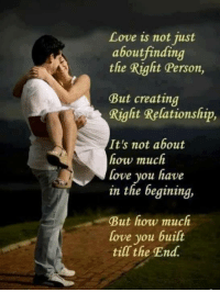 Love, How, and Personal: Love is not just  about finding  the Right Person  But creating  Right Relationship,  It's not about  how much  love you have  in the begining,  But how much  love you built  till the End.