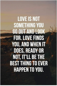 Ready or Not: LOVE IS NOT  SOMETHING YOU  GO OUT AND LOOK  FOR LOVE FINDS  YOU, AND WHEN IT  DOES, READY OR  NOT IT'LL BE THE  BEST THING TO EVER  HAPPEN TO YOU
