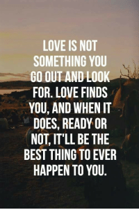 Ready or Not: LOVE IS NOT  SOMETHING YOU  GO OUT AND LOOK  FOR. LOVE FINDS  YOU, AND WHEN IT  DOES, READY OR  NOT, IT'LL BE THE  BEST THING TO EVER  HAPPEN TO YOU
